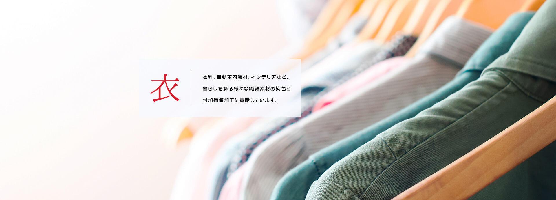 衣 | 衣料、自動車内装材、インテリアなど、暮らしを彩る様々な繊維素材の染色と付加価値加工に貢献しています。